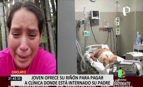 Chiclayo: joven ofrece su riñón para pagar clínica donde esta internado su padre