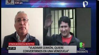 Etnocacerista Repetto asegura que Vladimir Cerrón tiene vínculos con Sendero Luminoso